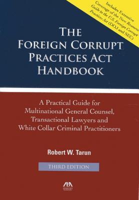 The Foreign Corrupt Practices ACT Handbook: A Practical Guide for Multinational General Counsel, Transactional Lawyers and White Collar Criminal Practitioners  by  Robert W Tarun