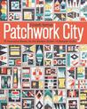 Patchwork City: 75 Innovative Blocks for the Modern Quilter 6 Sample Quilts