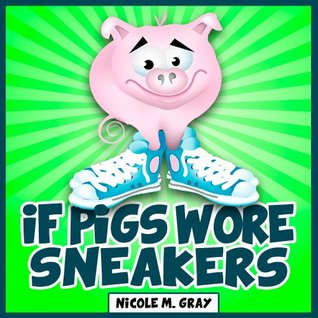 If Pigs Wore Sneakers Nicole M. Gray
