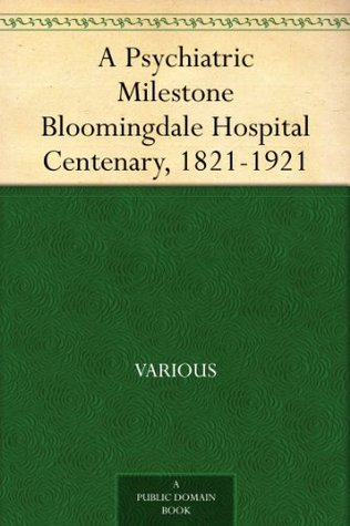 A Psychiatric Milestone Bloomingdale Hospital Centenary, 1821-1921  by  Various