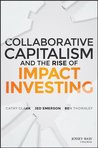 Collaborative Capitalism and the Rise of Impact Investing by Cathy Clark