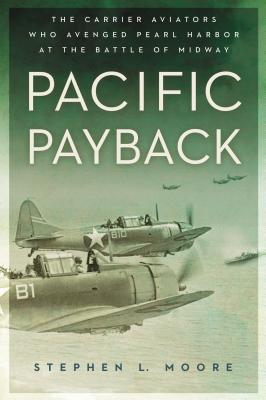 Pacific Payback: The Carrier Aviators Who Avenged Pearl Harbor at the Battle of Midway