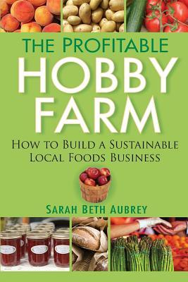 The Profitable Hobby Farm, How to Build a Sustainable Local F... by Sarah Aubrey
