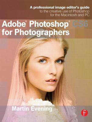 Read Adobe Photoshop CS6 for Photographers: A Professional Image Editor's Guide to the Creative Use of Photoshop for the Macintosh and PC PDF by Martin Evening