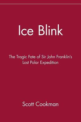 Ice Blink: The Tragic Fate of Sir John Franklins Lost Polar Expedition
