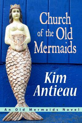 Church Of The Old Mermaids by Kim Antieau