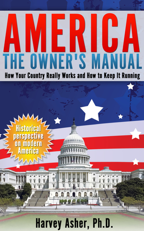 America: The Owners Manual: How Your Country Really Works and How to Keep It Running  by  Harvey Asher