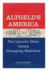 Altgeld's America;: The Lincoln ideal versus changing realities
