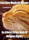 CATS HAVE WONDERFUL DREAMS An Atheist Strikes Back At Religious Bigotry