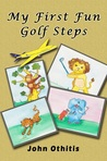 My First Fun Golf Steps by Anna Othitis