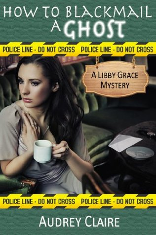 How to Blackmail a Ghost (A Libby Grace Mystery, #2)  by  Audrey Claire