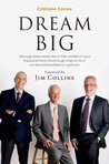 DREAM BIG: How Jorge Paulo Lemann, Marcel Telles and Beto Sicupira Acquired Anheuser-Busch, Burger King and Heinz and Revolutionized Brazilian Capitalism