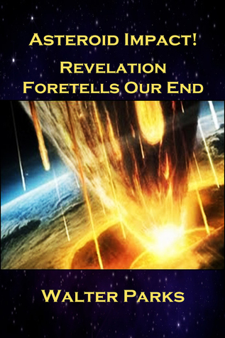 Asteroid Impact! Revelation Foretells Our End  by  Walter Parks