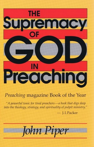 The Supremacy of God in Preaching by John Piper