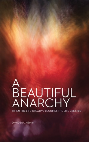Download free A Beautiful Anarchy, When the Life Creative Becomes the Life Created MOBI by David duChemin