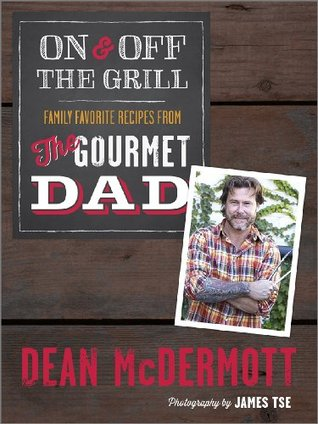 On and Off the Grill: Family Favorites from the Gourmet Dad