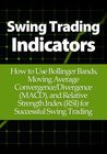 Swing Trading Indicators: How to Use Bollinger Bands, Moving Average Convergence/Divergence (MACD), and Relative Strength Index (RSI) for Successful Swing Trading