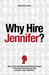 Why Hire Jennifer?  How to Use Branding and Uncommon Sense to Get Your First Job, Last Job, and Every Job in Between