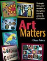 Art Matters: Strategies, Ideas, and Activities to Strengthen Learning Across the Curriculum [ART MATTERS]