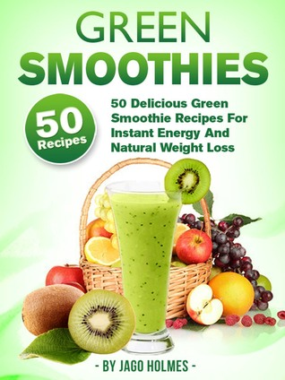 Green Smoothies: 50 Delicious Green Smoothie Recipes For Instant Energy And Natural Weight Loss Jago Holmes