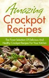 Amazing Crockpot Recipes - The Finest Selection Of Delicious And Healthy Crockpot Recipes For Your Kitchen (Crockpot Recipes, Healthy Crockpot Recipes)