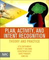 Plan, Activity, and Intent Recognition: Theory and Practice