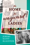 The Home for Wayward Ladies by Jeremy Scott Blaustein