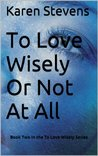 To Love Wisely Or Not At All: Book Two in the To Love Wisely Series
