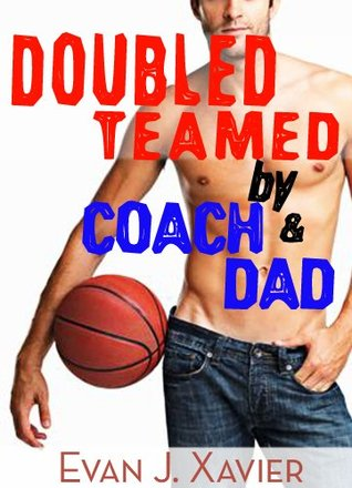 Doubled Teamed Coach and Dad (Gay Erotic Stories #10) by Evan J. Xavier