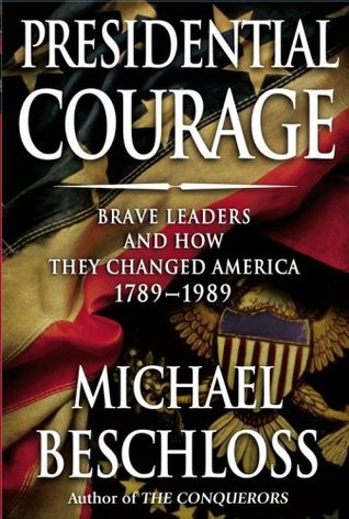 Presidential Courage: Brave Leaders & How They Changed America 1789-1989