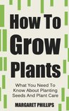 How To Grow Plants: The Ultimate Guide To Planting Seeds And Plant Care (Plants, Plant Care, Plants Grow, Grow Plants, Growing Plants)