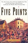 Five Points: The Nineteenth-Century New York City Neighborhood That Invented Tap Dance, Stole Elections and Became the World's Most Notorious Slum