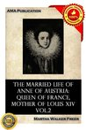 The married life of Anne of Austria: queen of France, mother of Louis XIV Vol.2