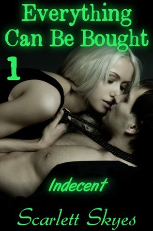 Everything Can Be Bought 1: Indecent  by  Scarlett Skyes
