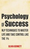 Psychology Of Success: NLP Techniques To Master Life And Take Control Like The 1% (Neuro Linguistic Programming)