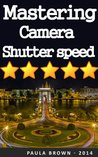 Mastering Camera Shutter Speed: Learn the Basics and Use Them to Spur Your Inherent Creativity