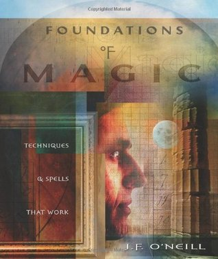 Foundations of Magic: Techniques & Spells that Work J.F. ONeill