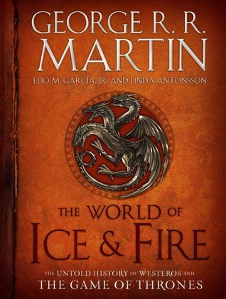 Goodreads | The World of Ice & Fire: The Untold History of Westeros and the Game of Thrones