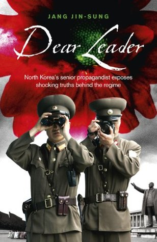 Dear Leader: North Koreas senior propagandist exposes shocking truths behind the regime  by  Jang Jin-Sung
