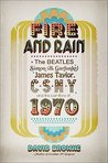 Fire and Rain: The Beatles, Simon and Garfunkel, James Taylor, Csny, and the Lost Story of 1970 (Hardcover) By David Browne (Author)