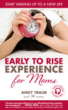 The Early To Rise Experience for Moms: Start Waking up to a new Life