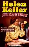 Helen Keller For Kids Book: Fun Facts About The Accomplishments & Life Of Helen Keller
