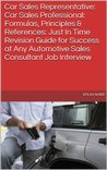 Car Sales Representative: Car Sales Professional: Formulas, Principles & References: Just In Time Revision Guide for Success at Any Automotive Sales Consultant Job Interview
