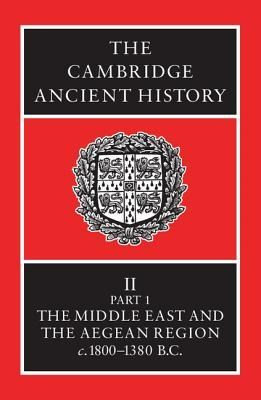 The Cambridge Ancient History, Volume 2, Part 1: The Middle East & the Aegean Region c.1800-1380 B.C. (The Cambridge Ancient History, 2nd edition #3)