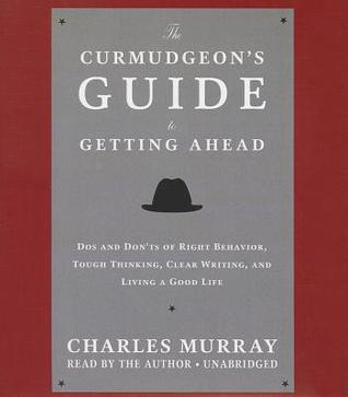 Download free The Curmudgeon's Guide to Getting Ahead: Dos and Don'ts of Right Behavior, Tough Thinking, Clear Writing, and Living a Good Life by Charles Murray PDF