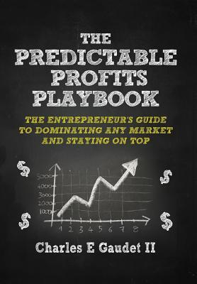 The Predictable Profits Playbook: The Entrepreneurs Guide to Dominating Any Market - And Staying on Top Charles E. Gaudet II