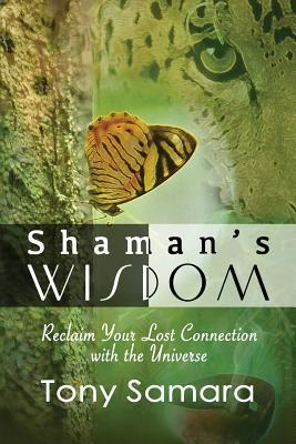 Shamans Wisdom - Reclaim Your Lost Connection with the Universe Tony Samara