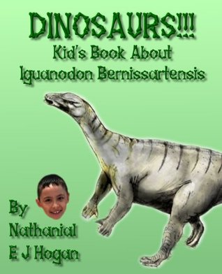 Dinosaurs!! Kids Book About Iguanodon Bernissartensis from the Jurassic and Cretaceous Periods (Awesome Facts & Pictures for Kids about Dinosaurs) Nathanial E J Hogan