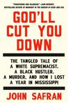 God'll Cut You Down: The Tangled Tale of a White Supremacist, a Black Hustler, a Murder, and How I Lost a Year in Mississippi