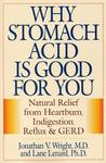 Why Stomach Acid Is Good for You: Natural Relief from Heartburn, Indigestion, Reflux and Gerd